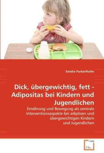 Dick, übergewichtig, fett - Adipositas bei Kindern und Jugendlichen: Ernährung und Bewegung als zentrale Interventionsaspekte bei adipösen und übergewichtigen Kindern und Jugendlichen
