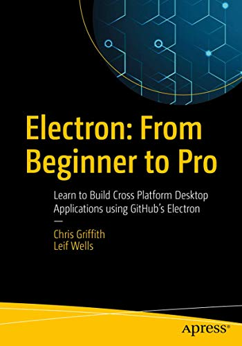 Compare Textbook Prices for Electron: From Beginner to Pro: Learn to Build Cross Platform Desktop Applications using Github's Electron 1st ed. Edition ISBN 9781484228258 by Griffith, Chris,Wells, Leif