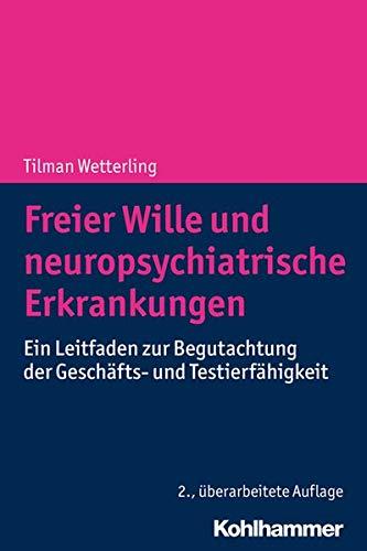 Freier Wille und neuropsychiatrische Erkrankungen: Ein Leitfaden zur Begutachtung der Geschäfts- und Testierfähigkeit: Ein Leitfaden Zur Begutachtung Der Geschafts- Und Testierfahigkeit