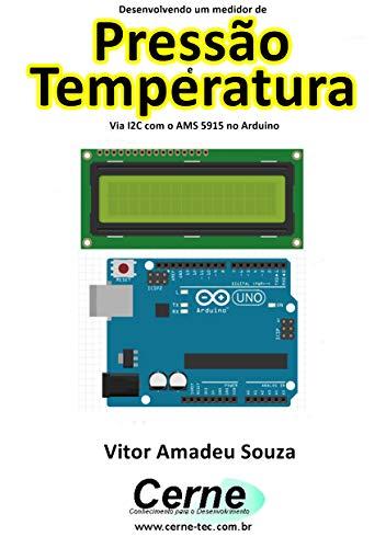 Desenvolvendo um medidor de Pressão e Temperatura Via I2C com o AMS 5915 no Arduino