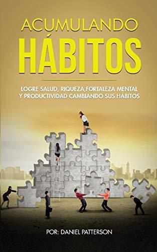 Acumulando Hábitos: Logre Salud, Riqueza, Fortaleza Mental y Productividad Cambiando sus Hábitos