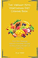 The Vibrant Keto Vegetarian Diet Cooking Book: Don't Miss Amazingly Delicious Smoothies Recipes to Enjoy Every Moment of Your Day