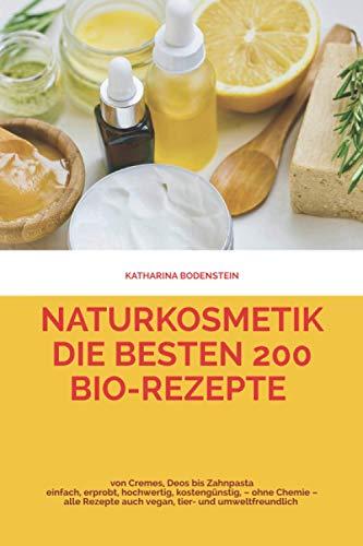 Naturkosmetik – die besten 200 Bio-Rezepte von Cremes, Deos bis Zahnpasta: einfach, erprobt, hochwertig, kostengünstig – ohne Chemie – alle Rezepte auch vegan, Tier- und umweltfreundlich