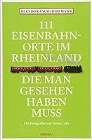 111 Eisenbahnorte im Rheinland, die man gesehen haben muss: Reisefuehrer