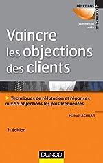 Vaincre les objections des clients - Techniques de réfutation et réponses aux 60 objections les plus fréquentes de Michaël Aguilar