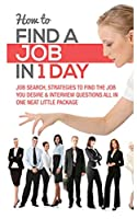 HOW TO FIND A JOB IN 1 DAY: JOB SEARCH, STRATEGIES TO FIND THE JOB YOU DESIRE & INTERVIEW QUESTIONS ALL IN ONE NEAT LITTLE PACKAGE