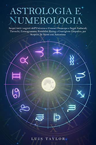 ASTROLOGIA E NUMEROLOGIA: Scopri tutti i segreti dell'Universo e Conosci Oroscopo e Segni Zodiacali, Tarocchi, Enneagramma, Kundalini Rising e Guarigione Empatica, per Riscoprire Se Stessi