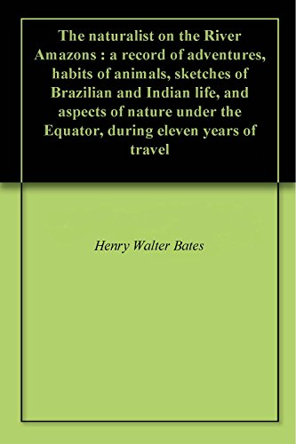 The naturalist on the River Amazons : a record of adventures, habits of animals, sketches of Brazilian and Indian life, and aspects of nature under the ... eleven years of travel (English Edition)