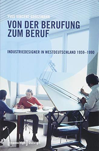 Von der Berufung zum Beruf: Industriedesigner in Westdeutschland 1959-1990: Gestaltungsaufgaben zwischen Kreativität, Wirtschaft und Politik (Design, Bd. 39)