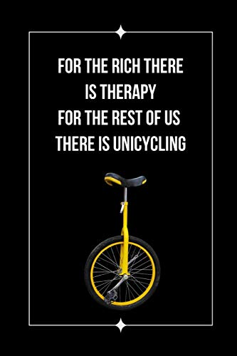 For The Rich There Is Therapy.. For The Rest Of Us There Is Unicycling: Themed Novelty Lined Notebook / Journal To Write In Perfect Gift Item (6 x 9 inches)
