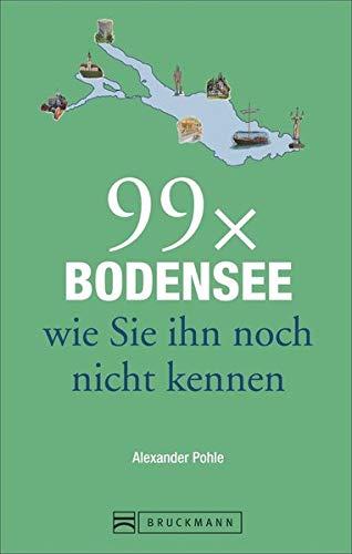 Bruckmann Reiseführer: 99 x Bodensee wie Sie ihn noch nicht kennen. 99x Kultur, Natur, Essen und Hotspots abseits der bekannten Highlights.
