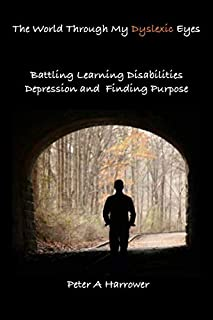 The World Through My Dyslexic Eyes: Battling Learning Disabilities Depression and Finding Purpose
