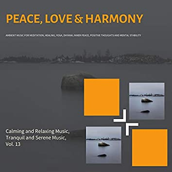 Peace, Love & Harmony (Ambient Music For Meditation, Healing, Yoga, Dhyana, Inner Peace, Positive Thoughts And Mental Stability) (Calming And Relaxing Music, Tranquil And Serene Music, Vol. 13)
