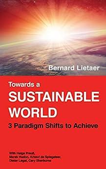 Towards a sustainable world: 3 Paradigm shifts by [Bernard Lietaer, Helga Preuss, Marek Hudon, Kristof de Spiegeleer, Dieter Legat, Cary Sherburne]