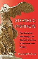 Strategic Instincts: The Adaptive Advantages of Cognitive Biases in International Politics (Princeton Studies in International History and Politics)
