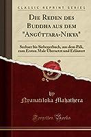 """Die Reden Des Buddha Aus Dem """"angúttara-Nikāya"""": Sechser Bis Siebenerbuch, Aus Dem Pāli, Zum Ersten Male Uebersetzt Und Erlaeutert (Classic Reprint)"""