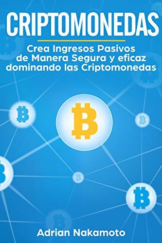 Criptomonedas: Crea Ingresos Pasivos de Manera Segura y eficaz dominando las Criptomonedas (Bitcoin, Ethereum, XRP, Monero, Ripple nº 1) (Spanish Edition)