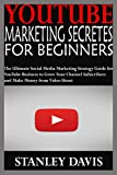 YOUTUBE MARKETING SECRETES FOR BEGINNERS: The Ultimate Social Media Marketing Strategy Guide for YouTube Business to Grow Your Channel Subscribers and Make Money from Video Shoot