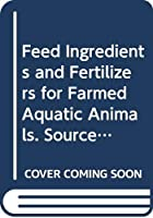 Feed Ingredients and Fertilizers for Farmed Aquatic Animals. Sources and Composition (Fao Fisheries and Aquaculture Technical Papers)