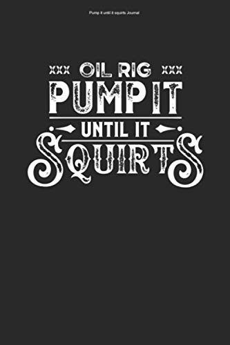 Pump it until it squirts Journal: 100 Pages | Graph Paper Grid Interior | Construction Oil Rig Extraction Offshore Drill Rigs Work Drilling Platform Worker