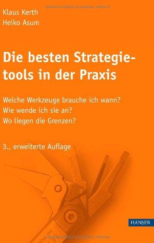 Die besten Strategietools in der Praxis.: Welche Werkzeuge brauche ich wann? Wie wende ich sie an? Wo liegen die Grenzen?