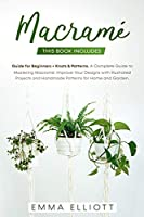 Macramé: A Complete Guide to Mastering Macramé. Improve Your Designs with Illustrated Projects and Handmade Patterns for Home and Garden. This Book Includes: Guide for Beginners + Knots and Patterns.