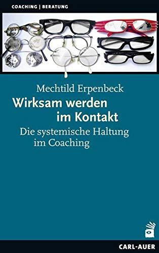 Wirksam werden im Kontakt: Die systemische Haltung im Coaching (Beratung, Coaching, Supervision)