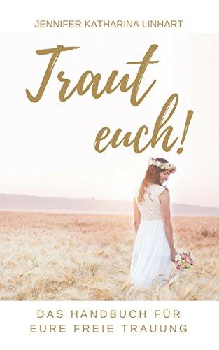 Traut euch! Das Handbuch für eure freie Trauung: Ein Buch über freie Trauungen für Brautpaare und solche, die es werden wollen
