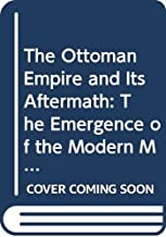 The Ottoman Empire and Its Aftermath: The Emergence of the Modern Middle East and Balkans (Critical Concepts in the Politics of the Middle East)