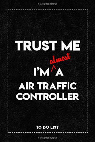 Trust Me I'm Almost a Air Traffic Controller To Do List Notebook: Daily To-Do List Tracker Journal with Checkboxes | 6 x 9 Inch, 120 Pages.