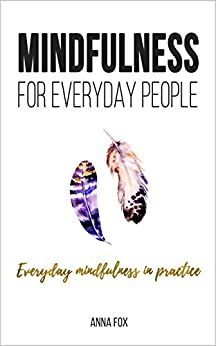 Mindfulness for everyday people: EVERYDAY MINDFULNESS IN PRACTICE: Simple and practical ways for everyday mindfulness by [Anna Fox]
