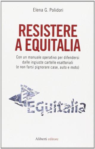 Resistere a Equitalia. Con un manuale operativo per difendersi dalle ingiuste cartelle esattoriali (e non farsi pignorare case, auto e moto)