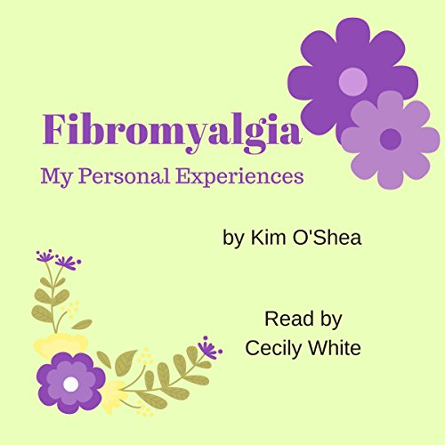 Fibromyalgia: My Personal Experiences                   By:                                                                                                                                 Kim O'Shea                               Narrated by:                                                                                                                                 Cecily White                      Length: 21 mins     1 rating     Overall 3.0