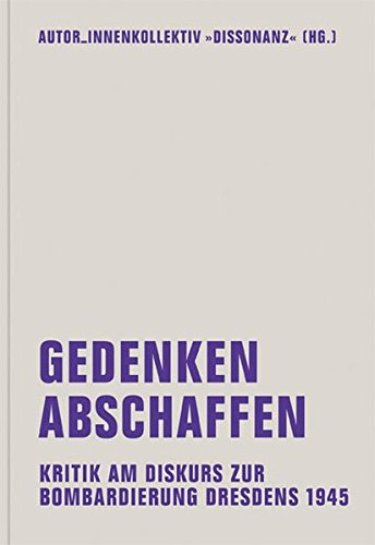 Gedenken abschaffen: Kritik am Diskurs zur Bombardierung Dresdens 1945