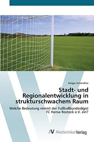 Stadt- und Regionalentwicklung in strukturschwachem Raum: Welche Bedeutung nimmt der Fußballbundesligist FC Hansa Rostock e.V. ein?