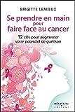 Se prendre en main pour faire face au cancer - 12 clés pour augmenter votre potentiel de guérison