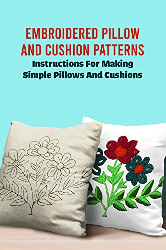 Embroidered Pillow And Cushion Patterns: Instructions For Making Simple Pillows And Cushions: Simple Pillow Crochet Tutorial (English Edition)