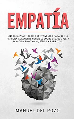 Empatía: Una guía práctica de supervivencia para que la persona altamente sensible logre una completa sanación emocional, física y espiritual