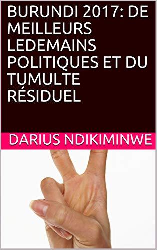 BURUNDI 2017: DE MEILLEURS LEDEMAINS POLITIQUES ET DU TUMULTE RÉSIDUEL (French Edition)