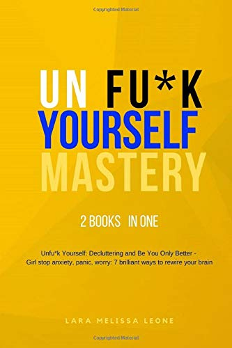 Unfuk Yourself Mastery: 2 BOOKS IN 1 - Unfu*k Yourself: Decluttering and Be You Only Better - Girl stop anxiety, panic, worry: 7 brilliant ways to rewire your brain (Unf ck)