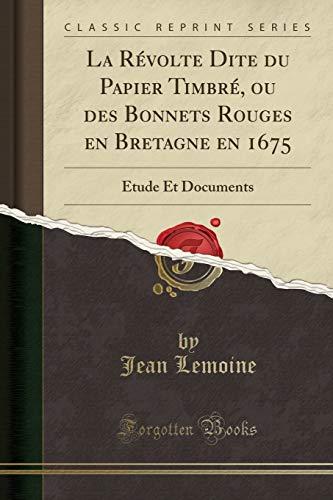 La Révolte Dite du Papier Timbré, ou des Bonnets Rouges en Bretagne en 1675: Étude Et Documents (Classic Reprint)