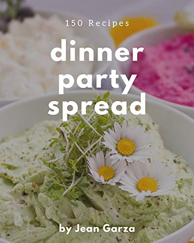 150 Dinner Party Spread Recipes: A Dinner Party Spread Cookbook Everyone Loves! (English Edition)