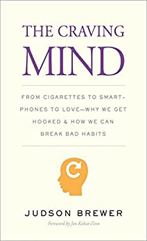 The Craving Mind: From Cigarettes to Smartphones to Love—Why We Get Hooked and How We Can Break Bad Habits by [Judson Brewer, Jon Kabat-Zinn Ph.D.]