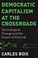 Democratic Capitalism at the Crossroads: Technological Change and the Future of Politics