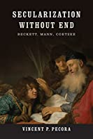 Secularization Without End: Beckett, Mann, Coetzee (Yusko Ward-Phillips Lectures in English Language and Literature)