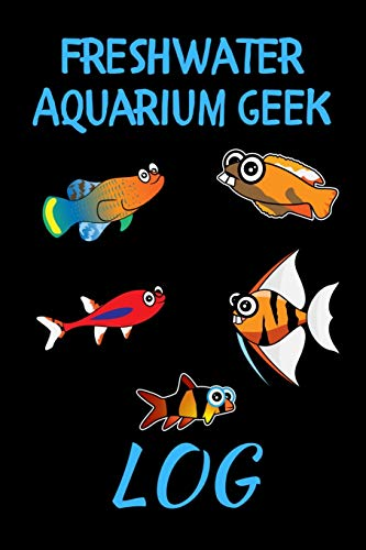 Freshwater Aquarium Geek Log: Customized Fish Tank Maintenance Record Book. Great For Monitoring Water Parameters, Water Change Schedule, And Breeding Conditions