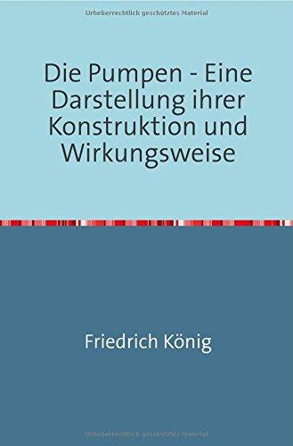 Die Pumpen: Eine Darstellung ihrer Konstruktion und Wirkungsweise Nachdruck 2018 Taschenbuch