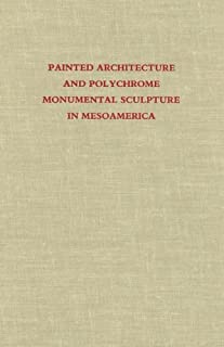 Painted Architecture and Polychrome Monumental Sculpture in Mesoamerica (Dumbarton Oaks Pre-Columbian Symposia and Colloquia)