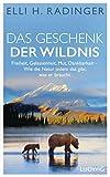 Das Geschenk der Wildnis: Freiheit, Gelassenheit, Mut, Dankbarkeit – Wie die Natur jedem das gibt, was er braucht