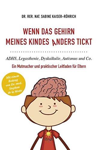 Wenn das Gehirn meines Kindes anders tickt: ADHS, Legasthenie, Dyskalkulie, Autismus und Co.: Ein Mutmacher und praktischer Leitfaden für Eltern